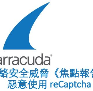Barracuda 簡訊 - 網絡安全威脅《焦點報告》:惡意使用 reCaptcha