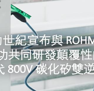 力世紀宣布與 ROHM 成功共同研發顛覆性的新一代 800V 碳化矽雙逆變器