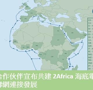全球與非洲合作伙伴宣布共建 2Africa 海底電纜 ,變革非洲互聯網連接發展