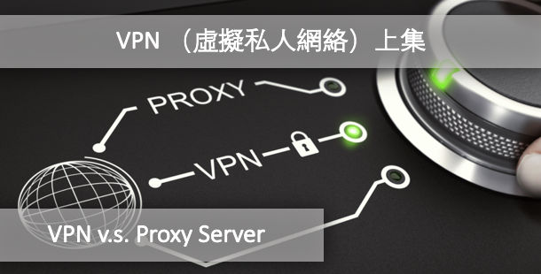 VPN (虛擬私人網絡)v.s. Proxy Server (代理服務器)